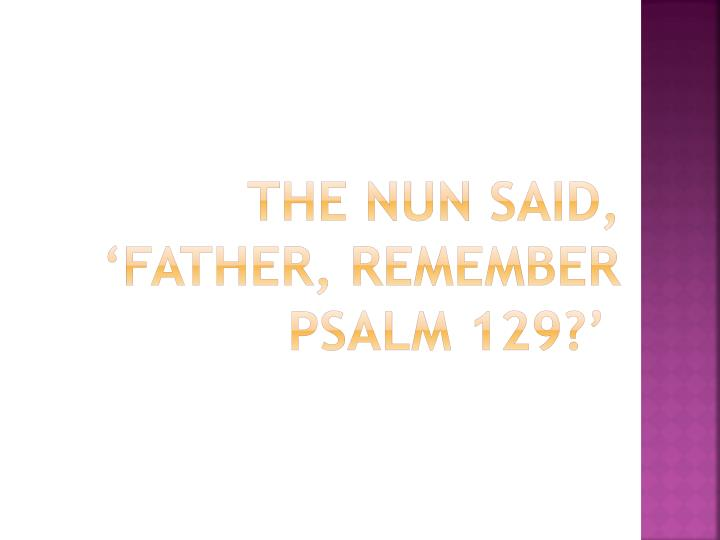 The nun said, 'Father, remember Psalm 129?'