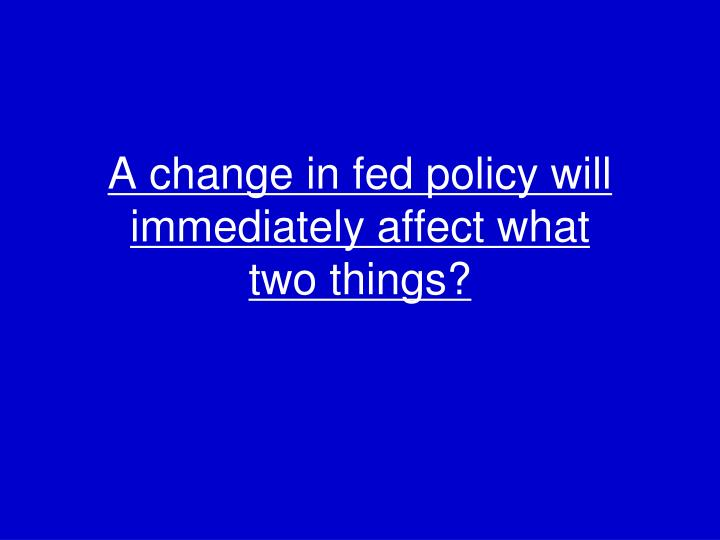 A change in fed policy will immediately affect what
