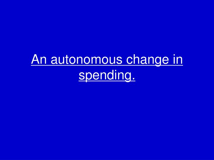 An autonomous change in spending.