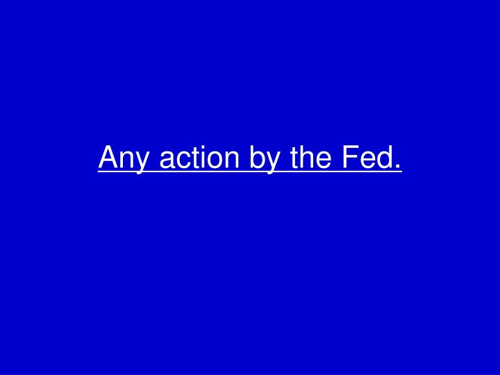 Any action by the Fed.