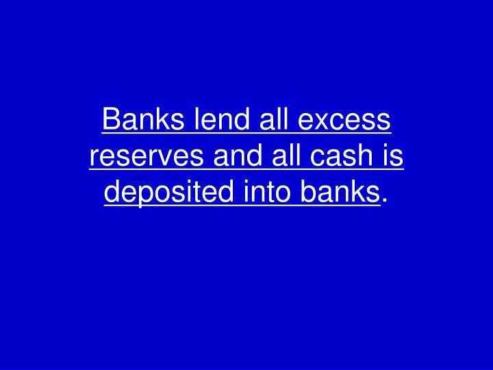 Banks lend all excess reserves and all cash is deposited into banks