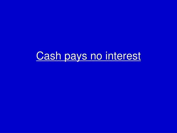 Cash pays no interest
