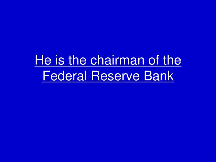 He is the chairman of the Federal Reserve Bank