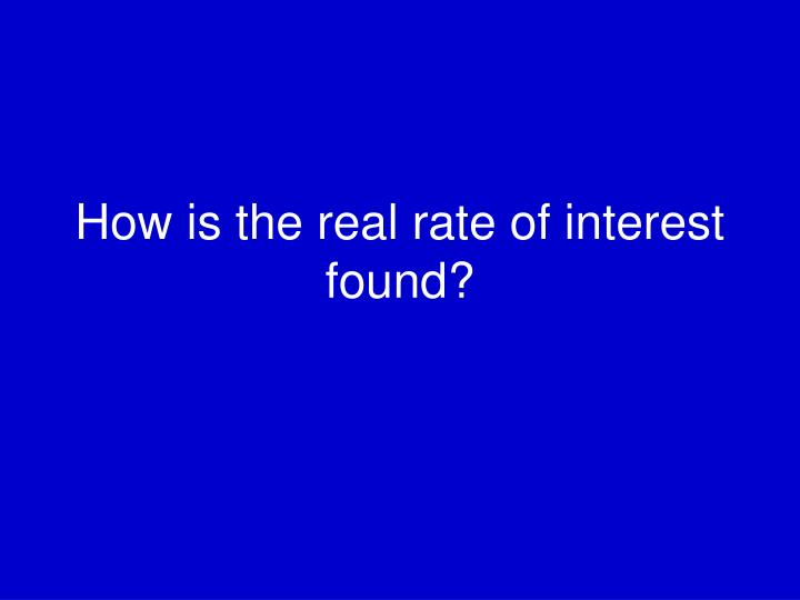 How is the real rate of interest found?