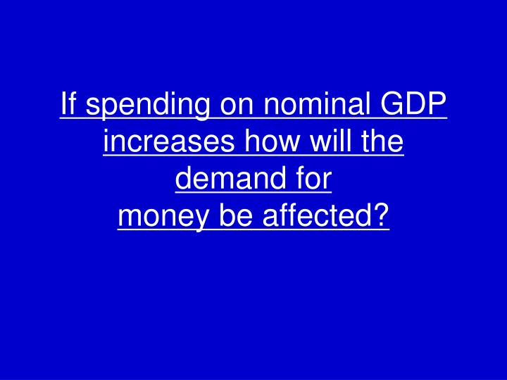 If spending on nominal GDP increases how will the demand for