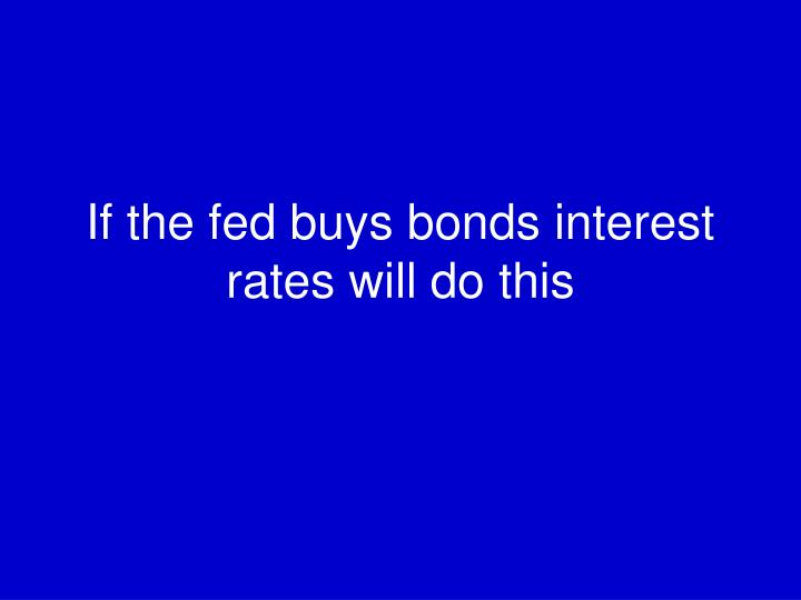 If the fed buys bonds interest rates will do this