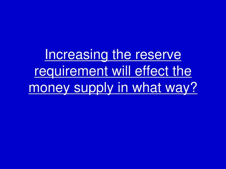 Increasing the reserve requirement will effect the