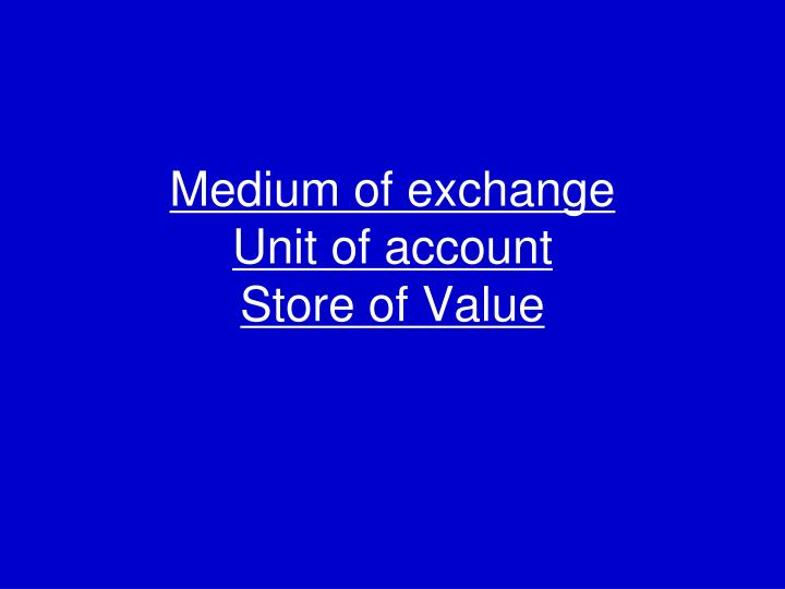 Medium of exchange unit of account store of value