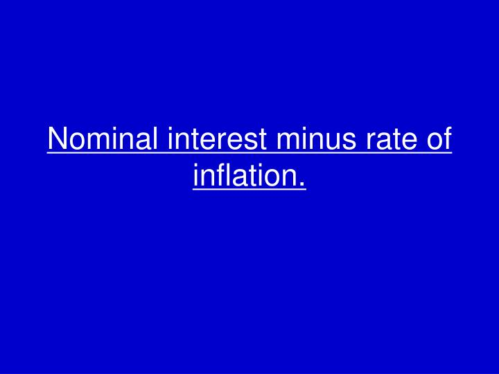 Nominal interest minus rate of inflation.