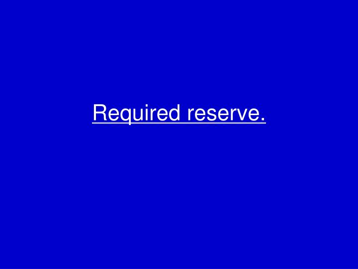 Required reserve.