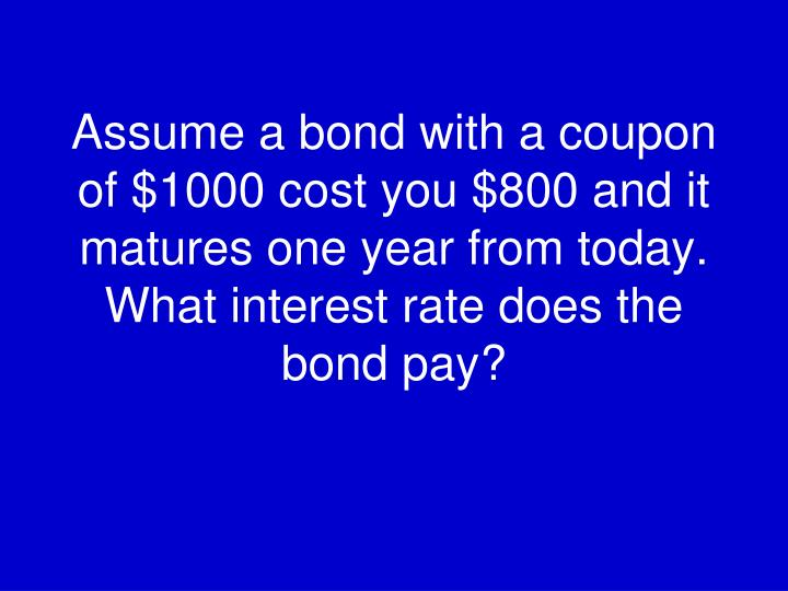 Assume a bond with a coupon of $1000 cost you $800 and it matures one year from today. What interest rate does the bond pay?