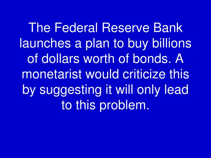 The Federal Reserve Bank launches a plan to buy billions of dollars worth of bonds. A monetarist would criticize this by suggesting it will only lead to this problem.