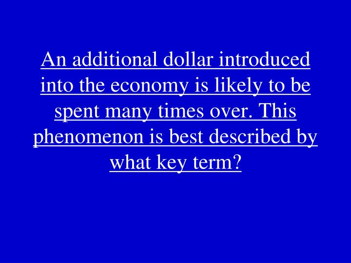 An additional dollar introduced into the economy is likely to be spent many times over. This phenomenon is best described by what key term?