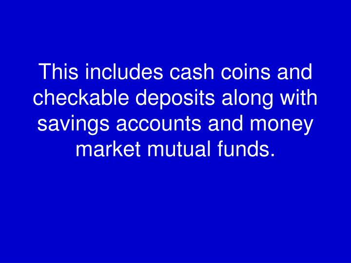 This includes cash coins and checkable deposits along with savings accounts and money market mutual funds.