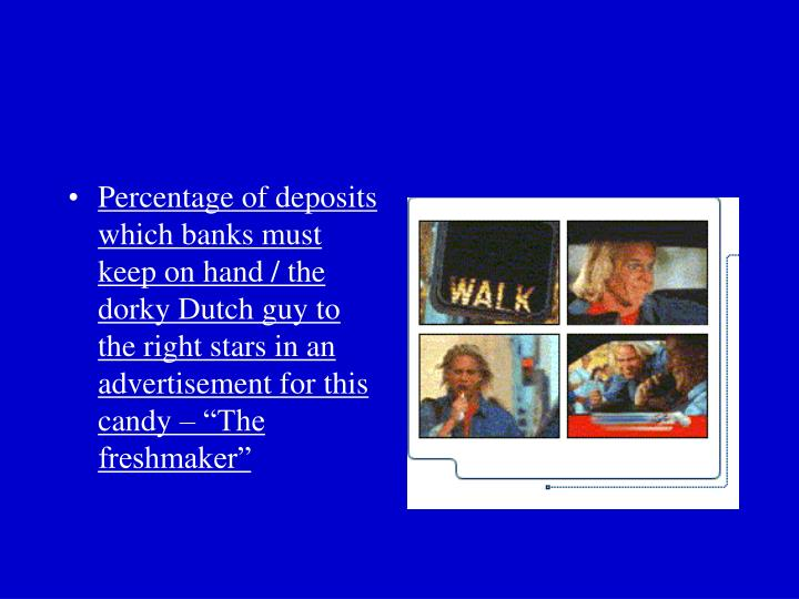 "Percentage of deposits which banks must keep on hand / the dorky Dutch guy to the right stars in an advertisement for this candy – ""The freshmaker"""