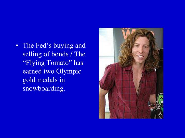 "The Fed's buying and selling of bonds / The ""Flying Tomato"" has earned two Olympic gold medals in snowboarding."