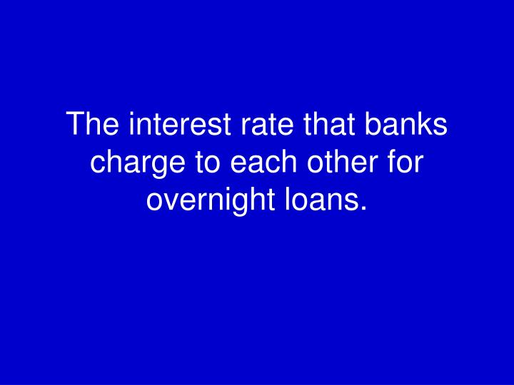 The interest rate that banks charge to each other for overnight loans.