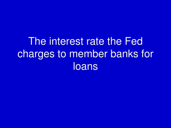The interest rate the Fed charges to member banks for loans