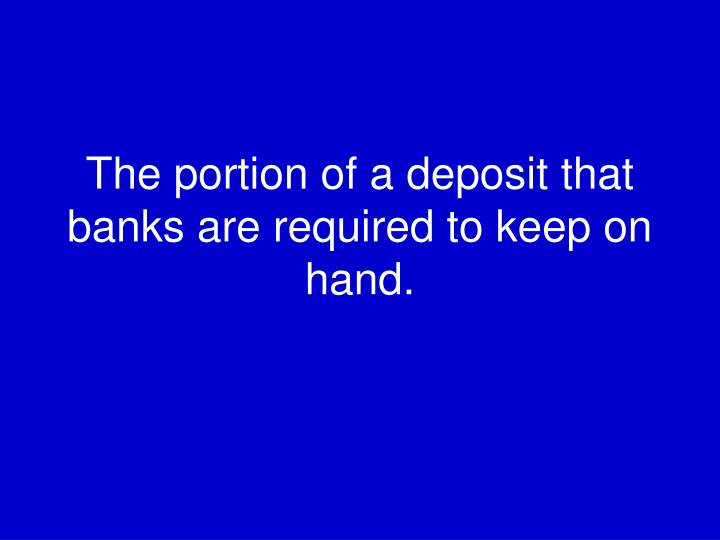 The portion of a deposit that banks are required to keep on hand.