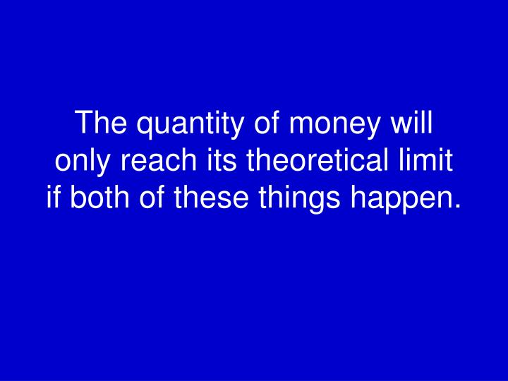 The quantity of money will only reach its theoretical limit if both of these things happen.