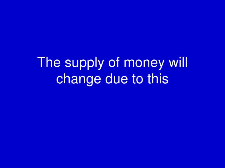 The supply of money will change due to this
