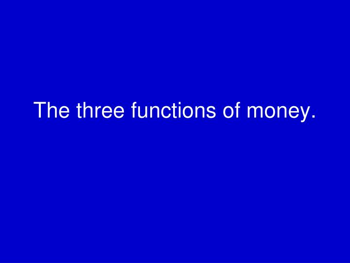 The three functions of money