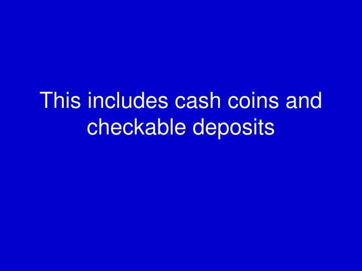 This includes cash coins and checkable deposits