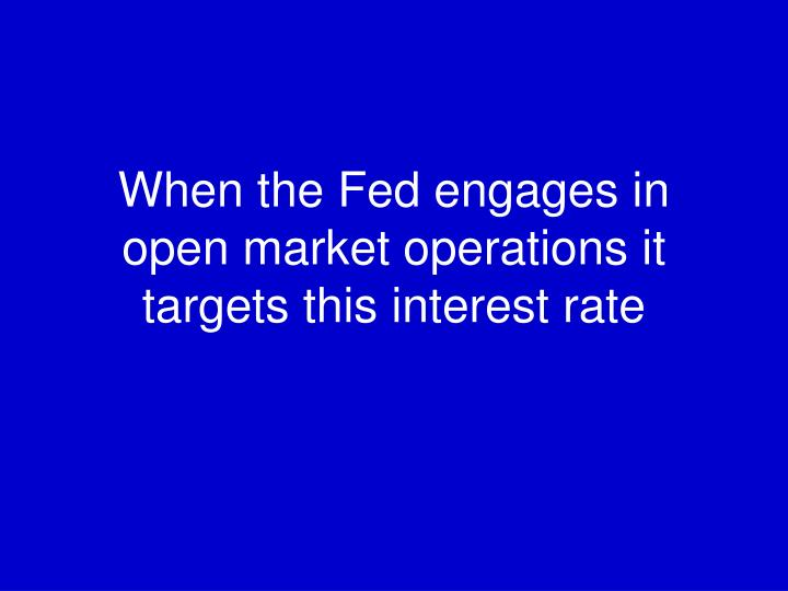 When the Fed engages in open market operations it targets this interest rate