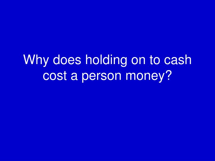 Why does holding on to cash cost a person money?