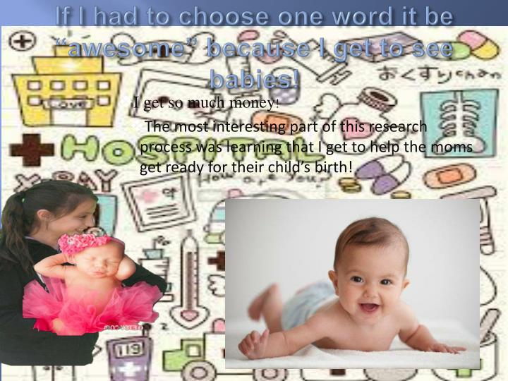 """If I had to choose one word it be """"awesome"""" because I get to see babies!"""
