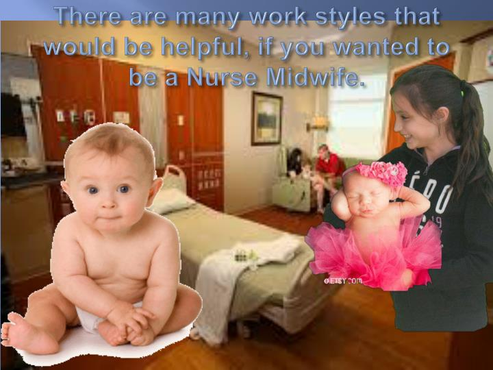 There are many work styles that would be helpful, if you wanted to be a Nurse Midwife.