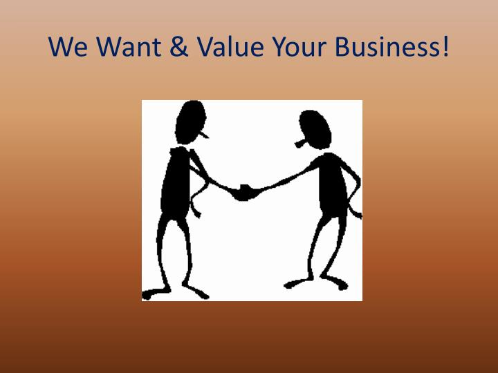 We Want & Value Your Business!