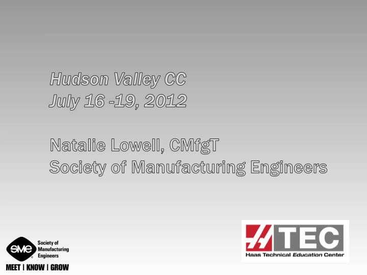 Hudson valley cc july 16 19 2012 natalie lowell cmfgt society of manufacturing engineers