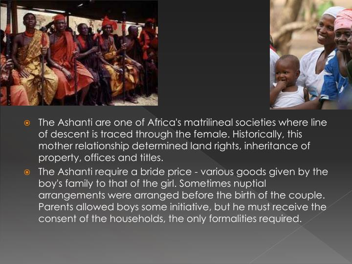 The Ashanti are one of Africa's matrilineal societies where line of descent is traced through the female. Historically, this mother relationship determined land rights, inheritance of property, offices and titles.