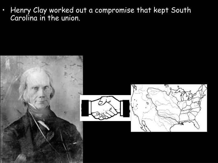 Henry Clay worked out a compromise that kept South Carolina in the union.