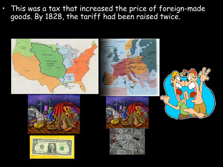 This was a tax that increased the price of foreign-made goods. By 1828, the tariff had been raised twice.