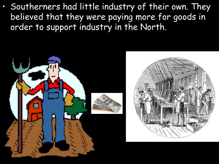 Southerners had little industry of their own. They believed that they were paying more for goods in order to support industry in the North.