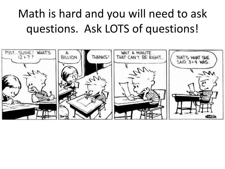 Math is hard and you will need to ask questions.  Ask LOTS of questions!