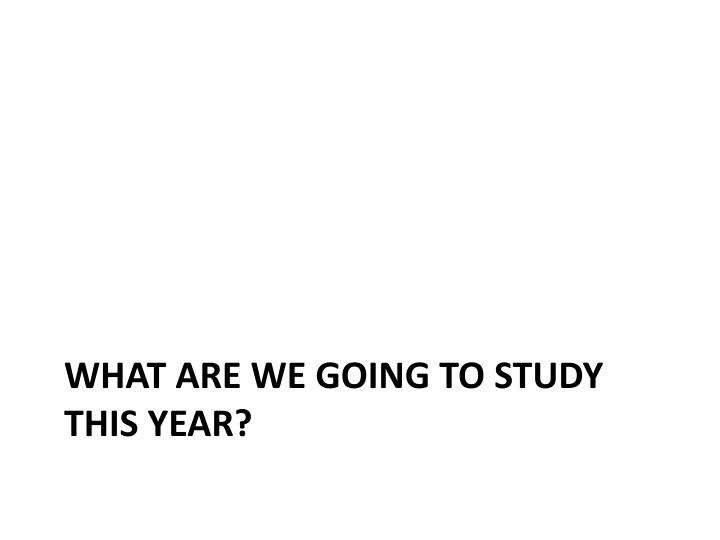 What are we going to study this year?