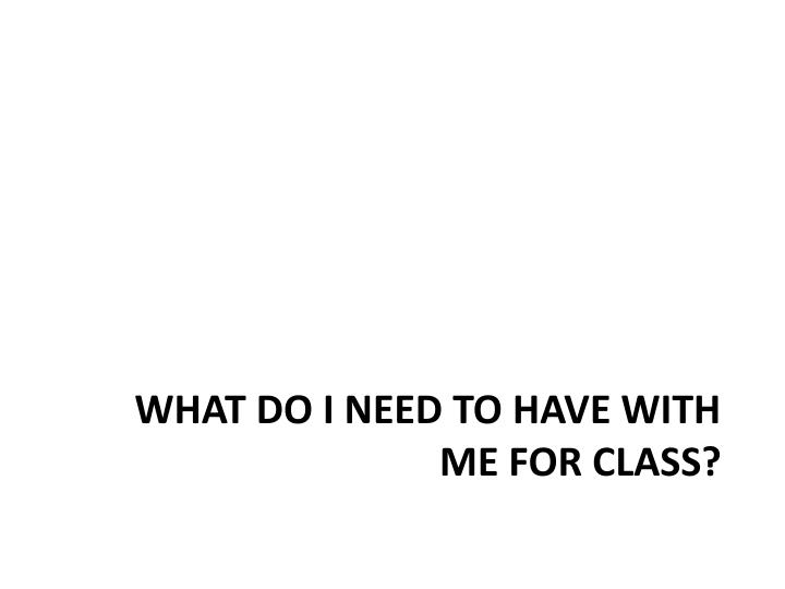 What do I need to have with me for class?