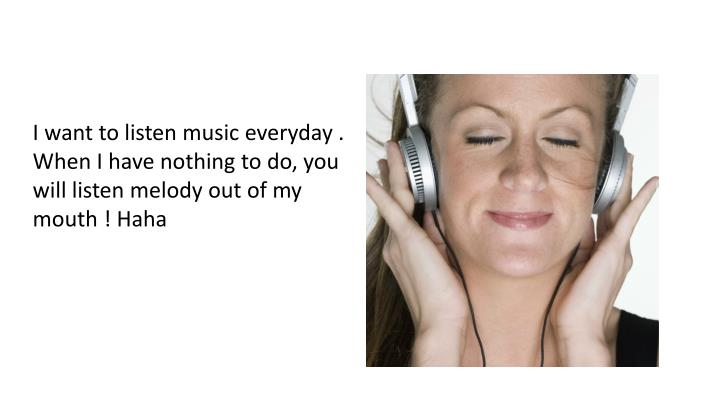 I want to listen music everyday .