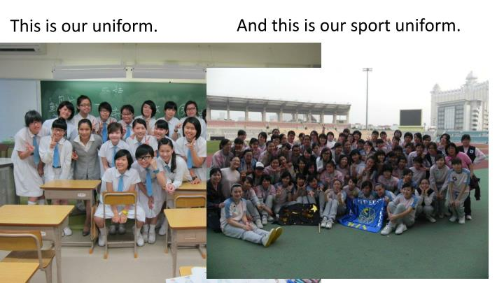 And this is our sport uniform.