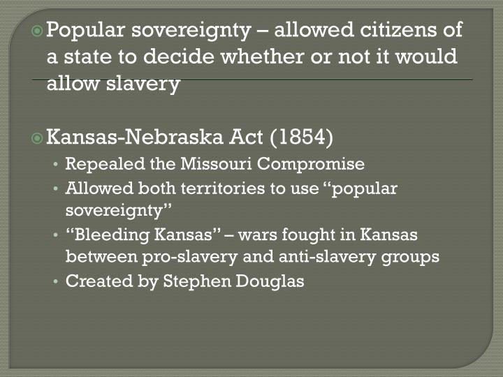 Popular sovereignty – allowed citizens of a state to decide whether or not it would allow slavery