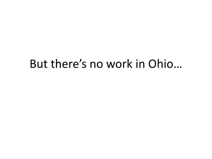But there's no work in Ohio…