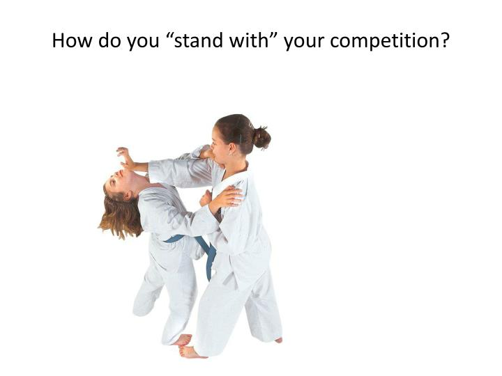 "How do you ""stand with"" your competition?"