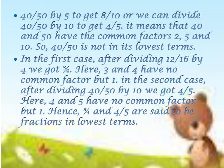 40/50 by 5 to get 8/10 or we can divide 40/50 by 10 to get 4/5. it means that 40 and 50 have the common factors 2, 5 and 10. So, 40/50 is not in its lowest terms.