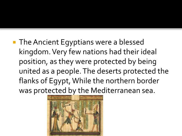 The Ancient Egyptians were a blessed kingdom. Very few nations had their ideal position, as they were protected by being united as a people. The deserts protected the flanks of Egypt, While the northern border was protected by the Mediterranean sea.