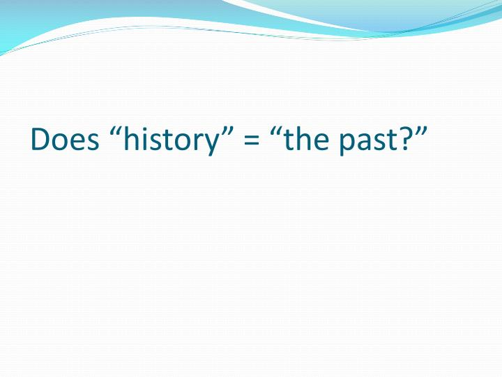 """Does """"history"""" = """"the past?"""""""