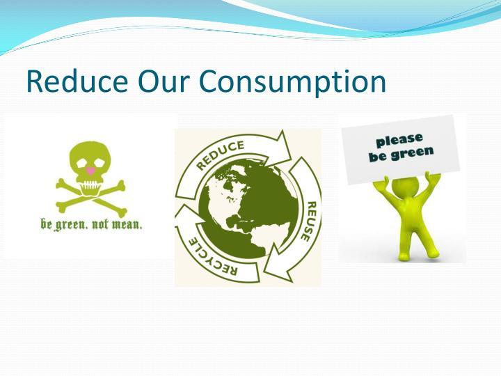 Reduce Our Consumption