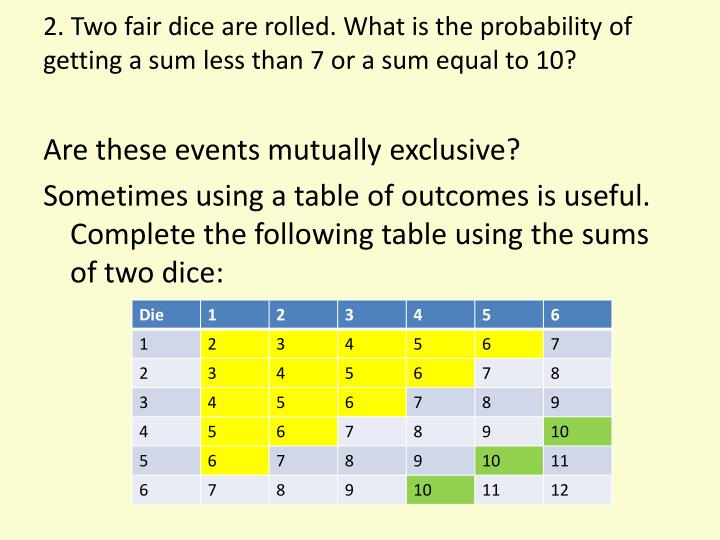 2. Two fair dice are rolled. What is the probability of getting a sum less than 7 or a sum equal to 10?